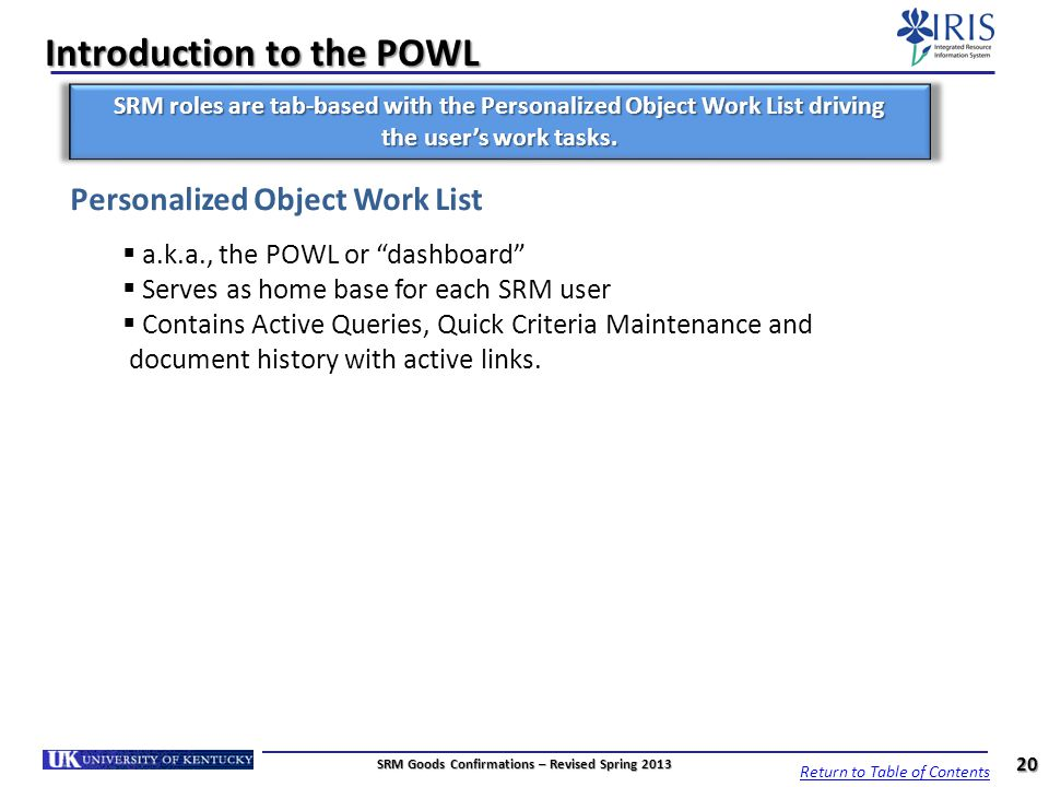 Introduction to the POWL Personalized Object Work List a.k.a., the POWL or dashboard Serves as home base for each SRM user Contains Active Queries, Qu