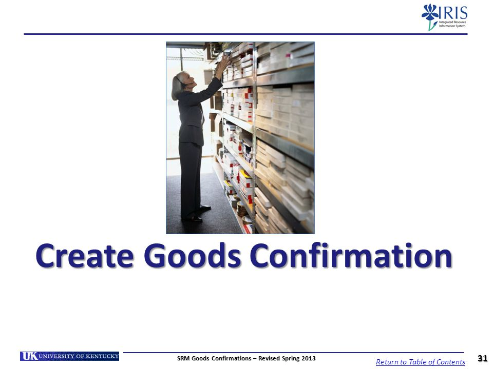 Create Goods Confirmation 31 SRM Goods Confirmations – Revised Spring 2013 Return to Table of Contents