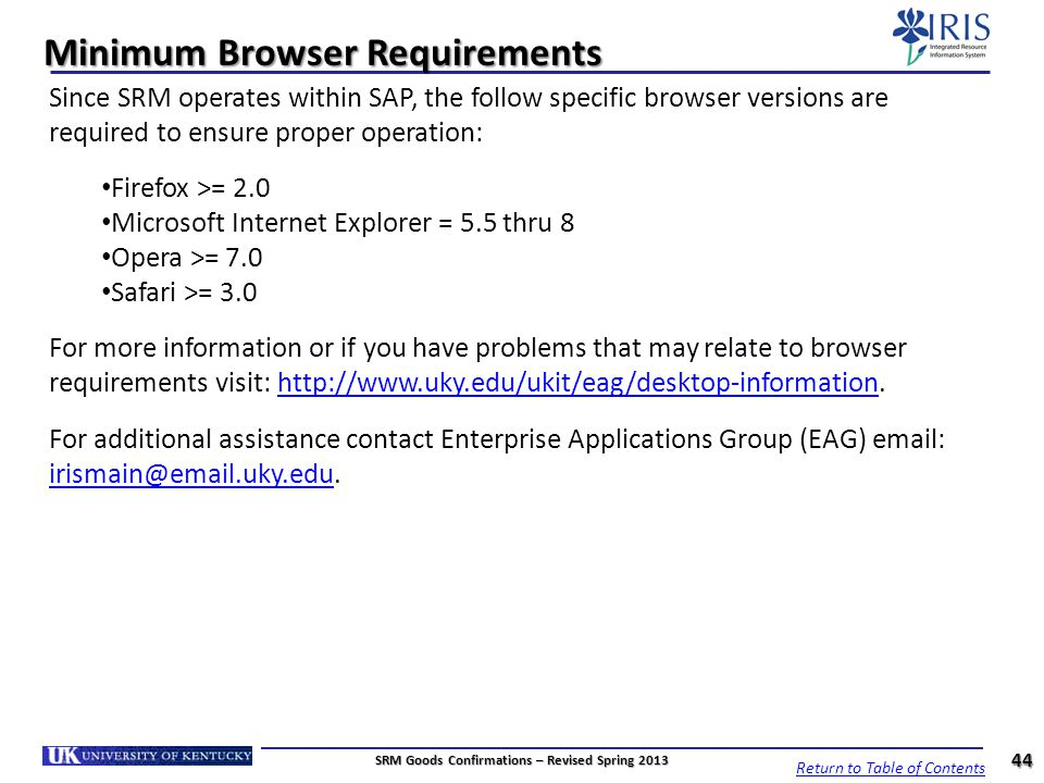 Minimum Browser Requirements 44 Since SRM operates within SAP, the follow specific browser versions are required to ensure proper operation: Firefox >