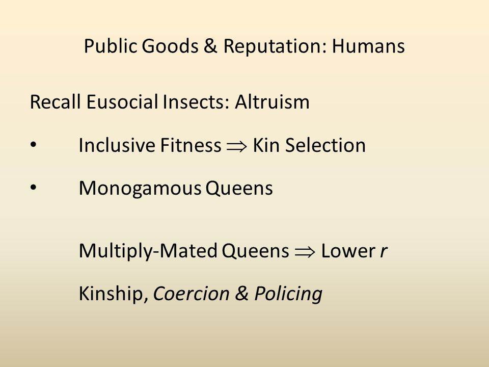Public Goods & Reputation: Humans Recall Eusocial Insects: Altruism Inclusive Fitness Kin Selection Monogamous Queens Multiply-Mated Queens Lower r Kinship, Coercion & Policing