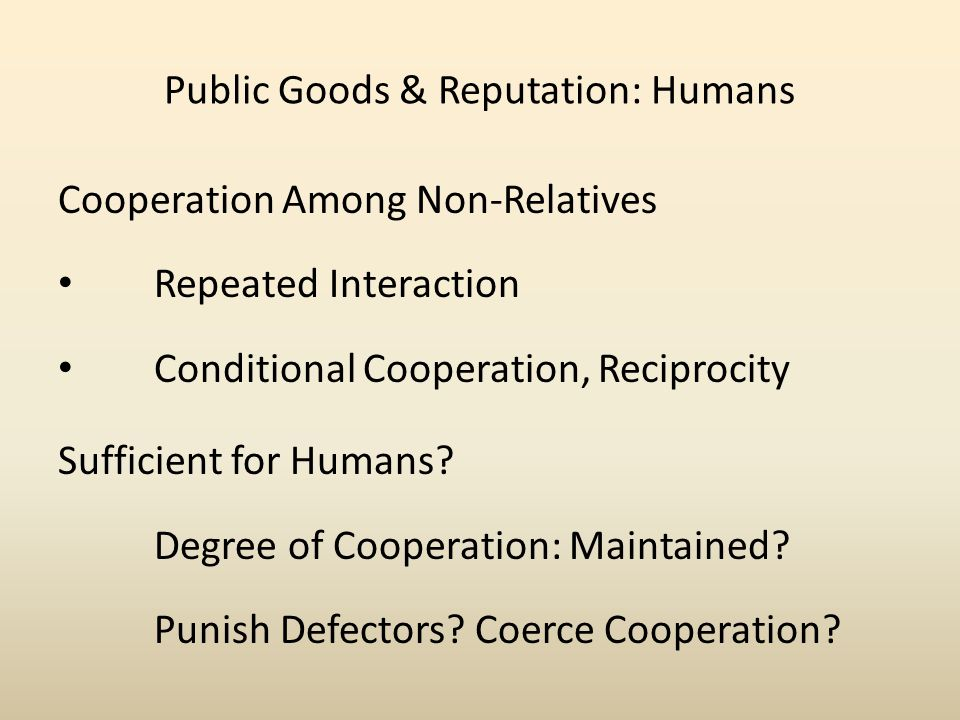 Public Goods & Reputation: Humans Cooperation Among Non-Relatives Repeated Interaction Conditional Cooperation, Reciprocity Sufficient for Humans.