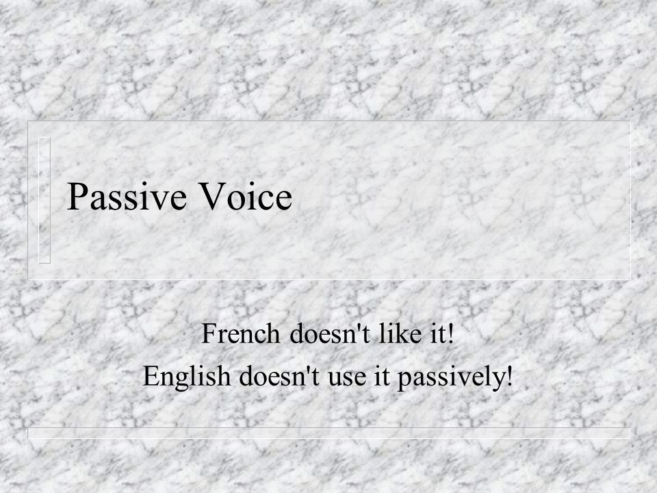 Passive Voice French doesn t like it! English doesn t use it passively!