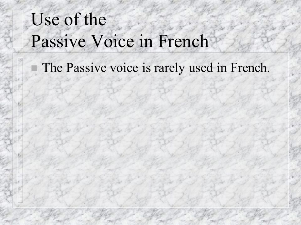Use of the Passive Voice in French The Passive voice is rarely used in French.