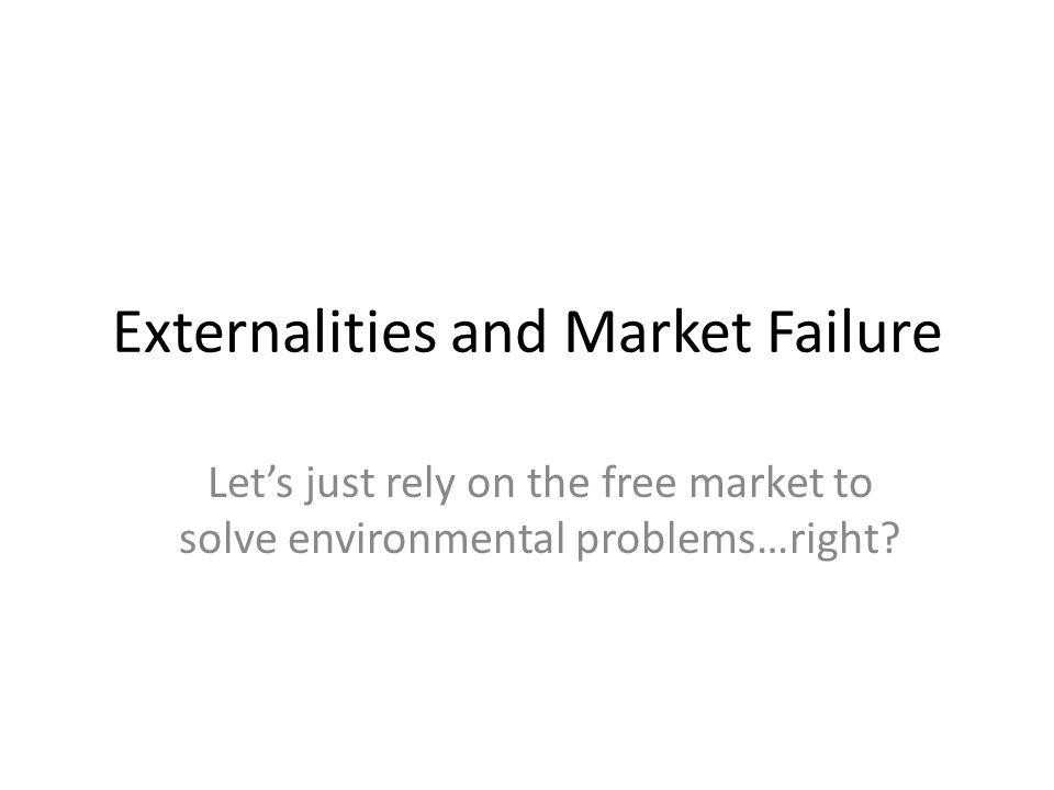 Externalities and Market Failure Lets just rely on the free market to solve environmental problems…right