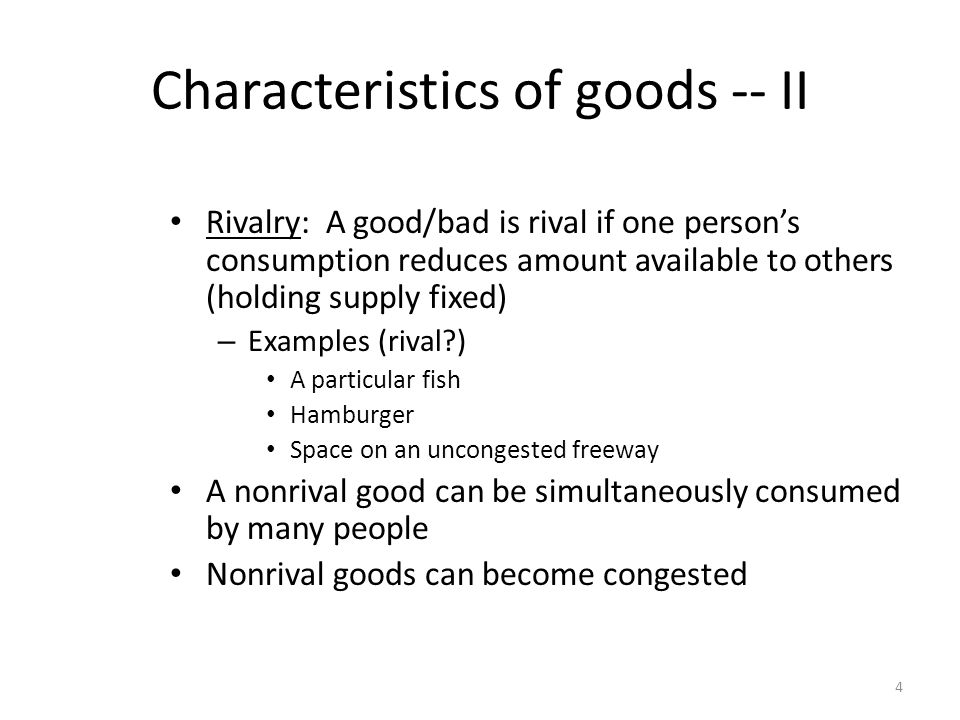 4 Characteristics of goods -- II Rivalry: A good/bad is rival if one persons consumption reduces amount available to others (holding supply fixed) – Examples (rival ) A particular fish Hamburger Space on an uncongested freeway A nonrival good can be simultaneously consumed by many people Nonrival goods can become congested