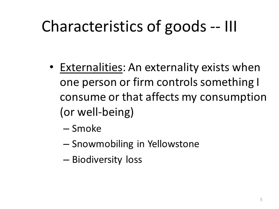 5 Characteristics of goods -- III Externalities: An externality exists when one person or firm controls something I consume or that affects my consump