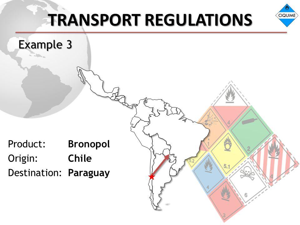 TRANSPORT REGULATIONS Example 3 Product: Bronopol Origin: Chile Destination: Paraguay