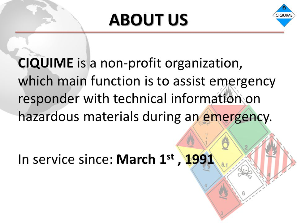 ABOUT US CIQUIME is a non-profit organization, which main function is to assist emergency responder with technical information on hazardous materials during an emergency.