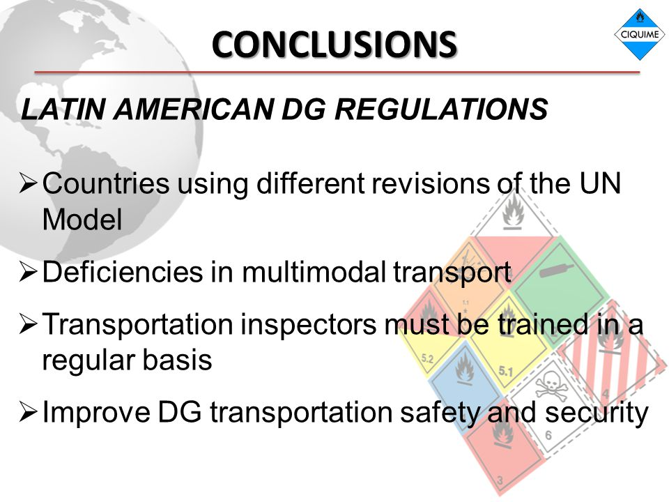 CONCLUSIONS Countries using different revisions of the UN Model Deficiencies in multimodal transport Transportation inspectors must be trained in a regular basis Improve DG transportation safety and security LATIN AMERICAN DG REGULATIONS