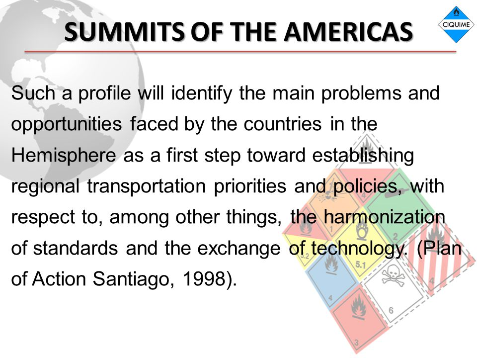 SUMMITS OF THE AMERICAS Such a profile will identify the main problems and opportunities faced by the countries in the Hemisphere as a first step toward establishing regional transportation priorities and policies, with respect to, among other things, the harmonization of standards and the exchange of technology.