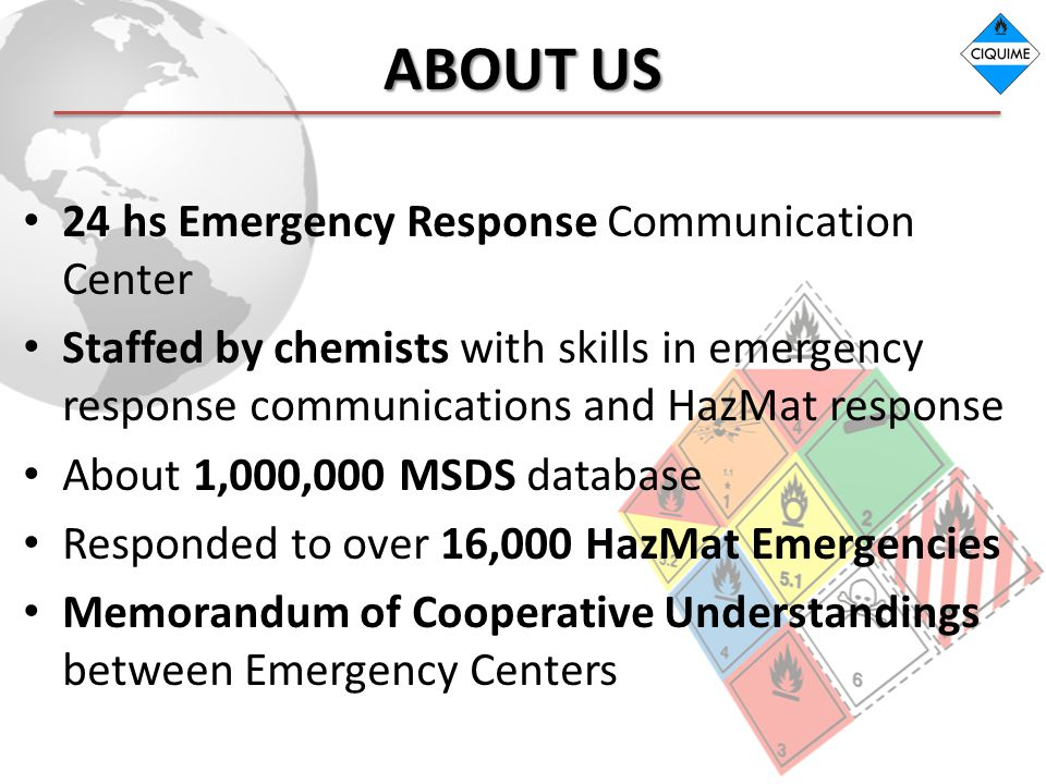 ABOUT US 24 hs Emergency Response Communication Center Staffed by chemists with skills in emergency response communications and HazMat response About 1,000,000 MSDS database Responded to over 16,000 HazMat Emergencies Memorandum of Cooperative Understandings between Emergency Centers
