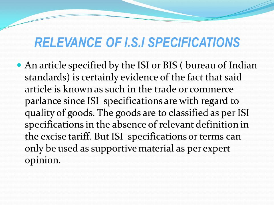 RELEVANCE OF I.S.I SPECIFICATIONS An article specified by the ISI or BIS ( bureau of Indian standards) is certainly evidence of the fact that said article is known as such in the trade or commerce parlance since ISI specifications are with regard to quality of goods.