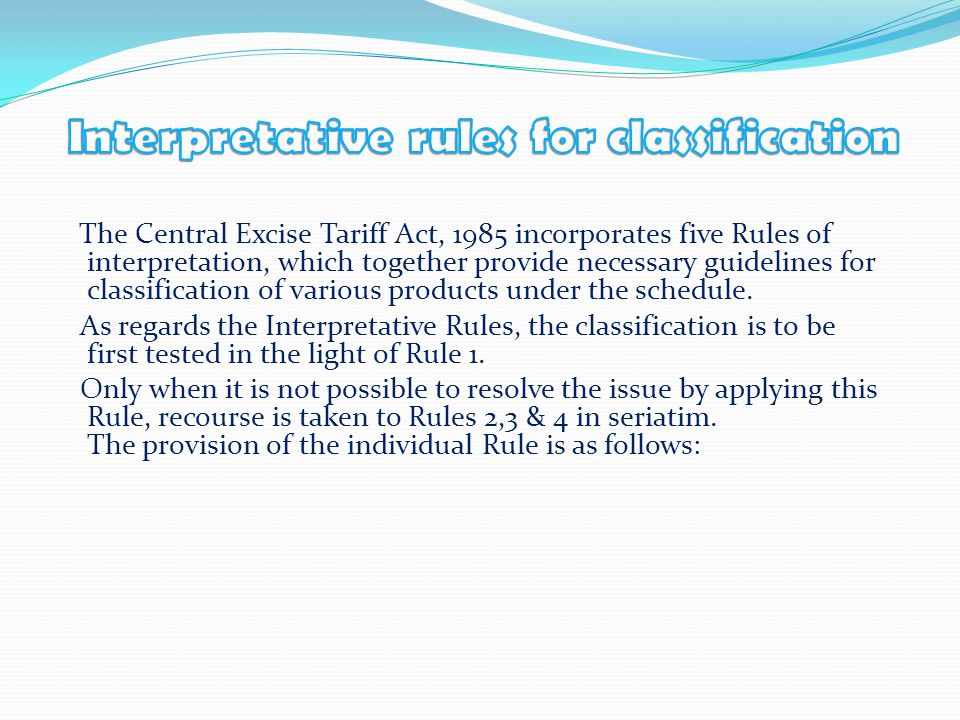 The Central Excise Tariff Act, 1985 incorporates five Rules of interpretation, which together provide necessary guidelines for classification of various products under the schedule.