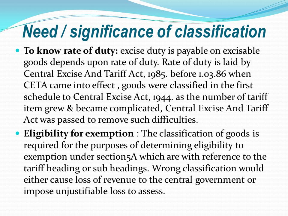 Need / significance of classification To know rate of duty: excise duty is payable on excisable goods depends upon rate of duty.