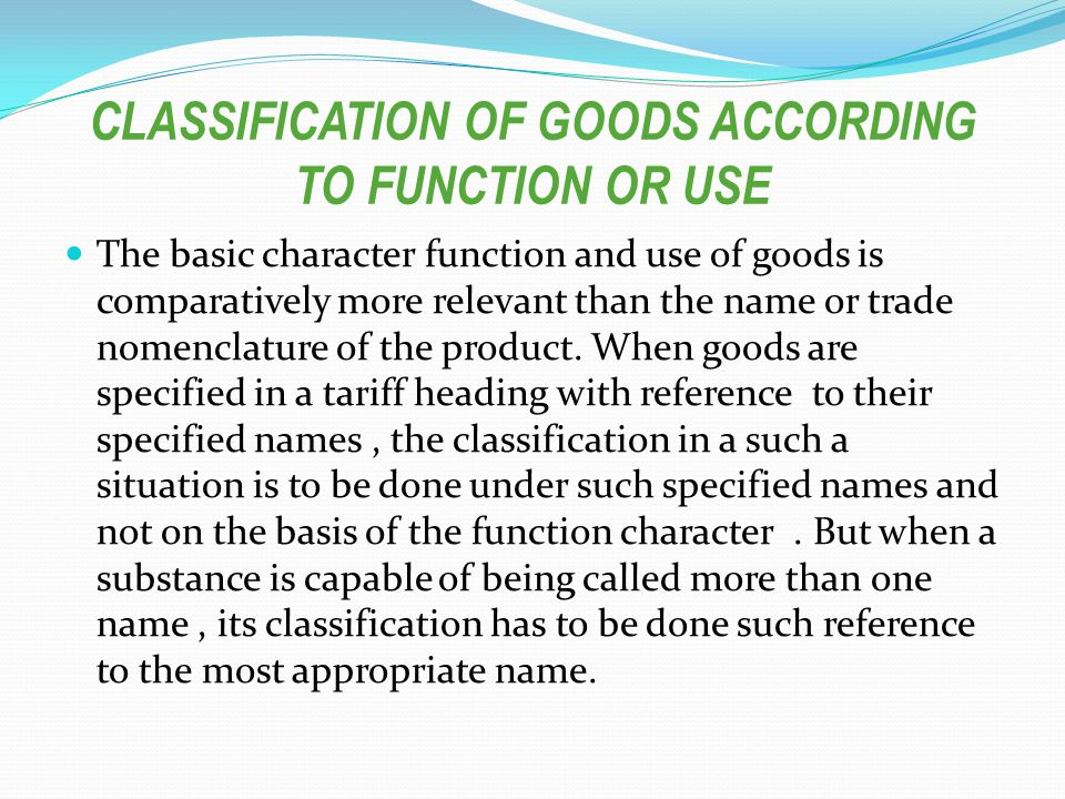 CLASSIFICATION OF GOODS ACCORDING TO FUNCTION OR USE The basic character function and use of goods is comparatively more relevant than the name or trade nomenclature of the product.