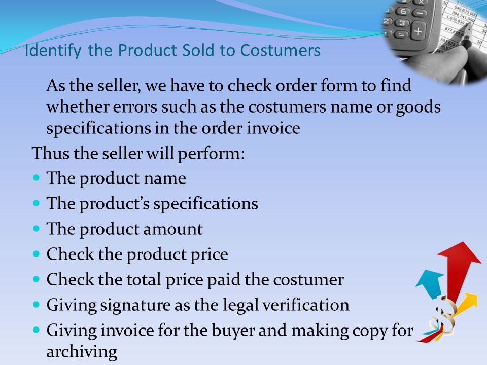Identify the Product Sold to Costumers As the seller, we have to check order form to find whether errors such as the costumers name or goods specifications in the order invoice Thus the seller will perform: The product name The products specifications The product amount Check the product price Check the total price paid the costumer Giving signature as the legal verification Giving invoice for the buyer and making copy for archiving