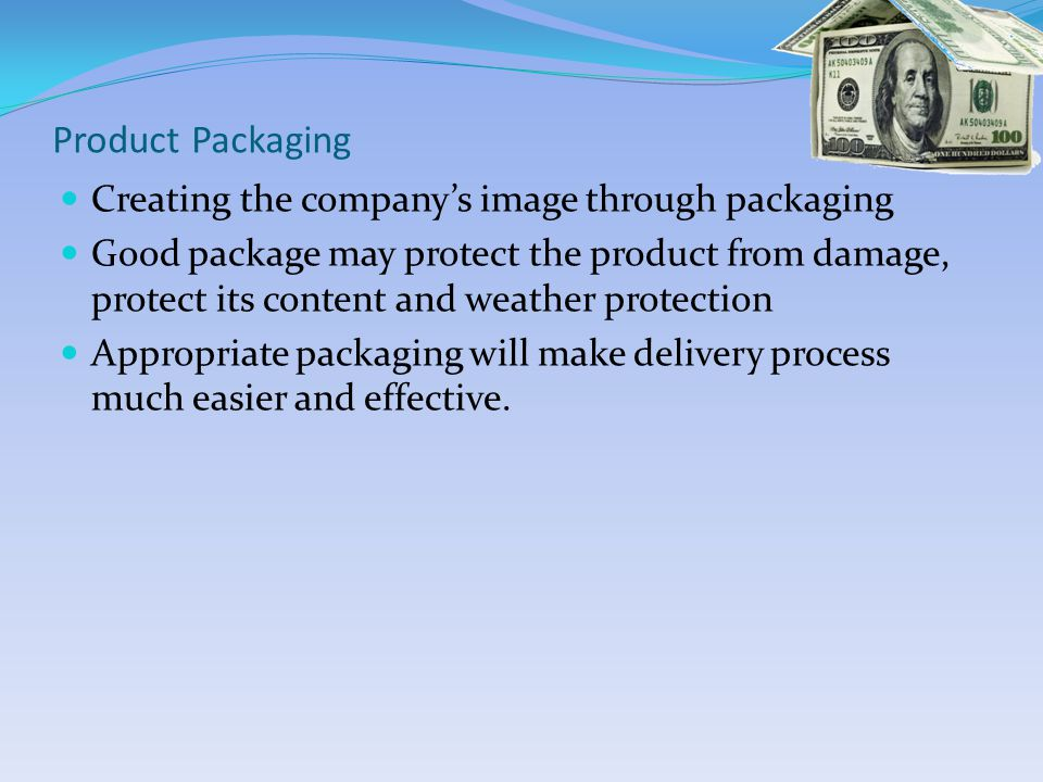 Product Packaging Creating the companys image through packaging Good package may protect the product from damage, protect its content and weather protection Appropriate packaging will make delivery process much easier and effective.