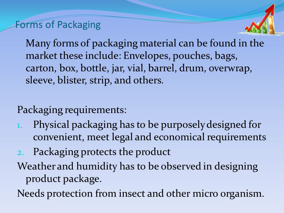 Forms of Packaging Many forms of packaging material can be found in the market these include: Envelopes, pouches, bags, carton, box, bottle, jar, vial, barrel, drum, overwrap, sleeve, blister, strip, and others.