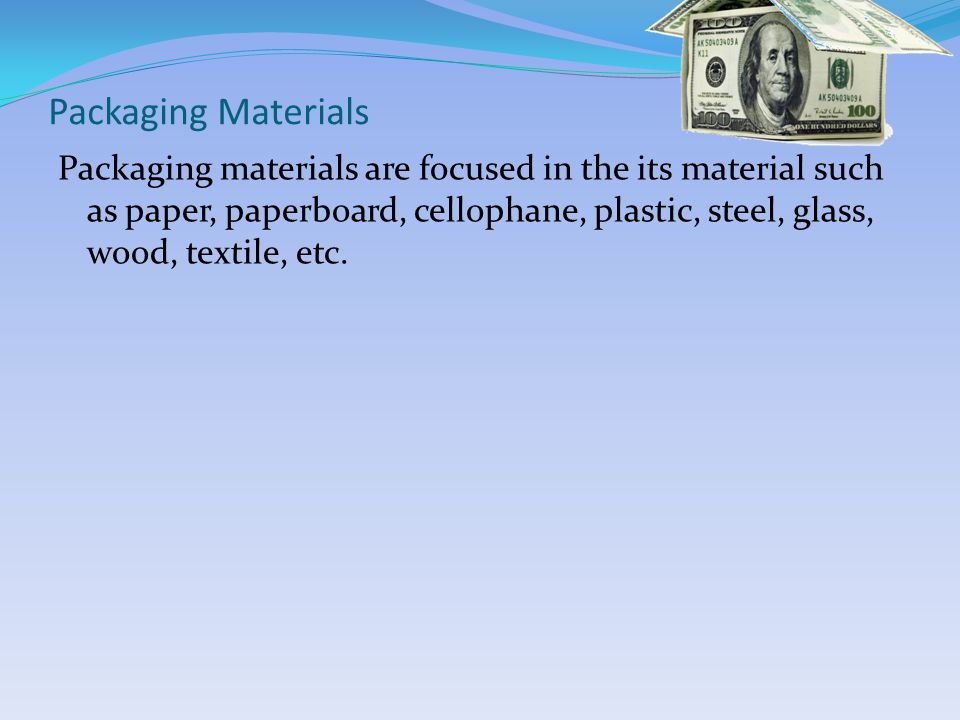 Packaging Materials Packaging materials are focused in the its material such as paper, paperboard, cellophane, plastic, steel, glass, wood, textile, etc.