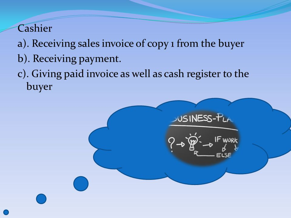 Cashier a). Receiving sales invoice of copy 1 from the buyer b).