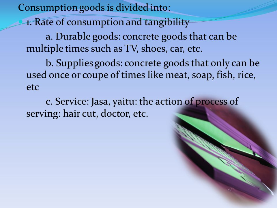 Consumption goods is divided into: 1. Rate of consumption and tangibility a.