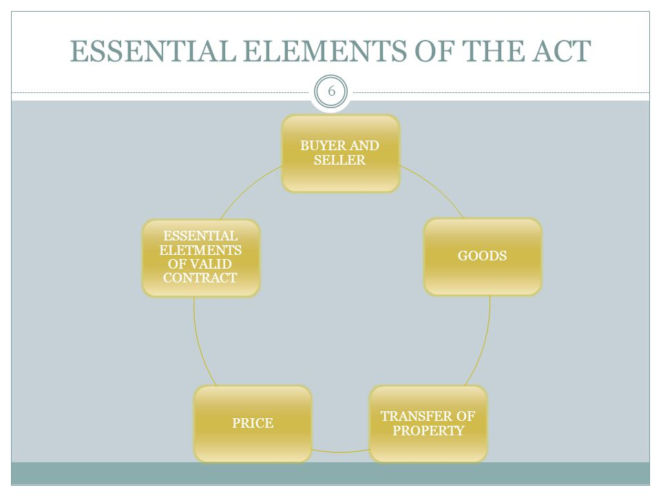 ESSENTIAL ELEMENTS OF THE ACT 6 BUYER AND SELLER GOODS TRANSFER OF PROPERTY PRICE ESSENTIAL ELETMENTS OF VALID CONTRACT