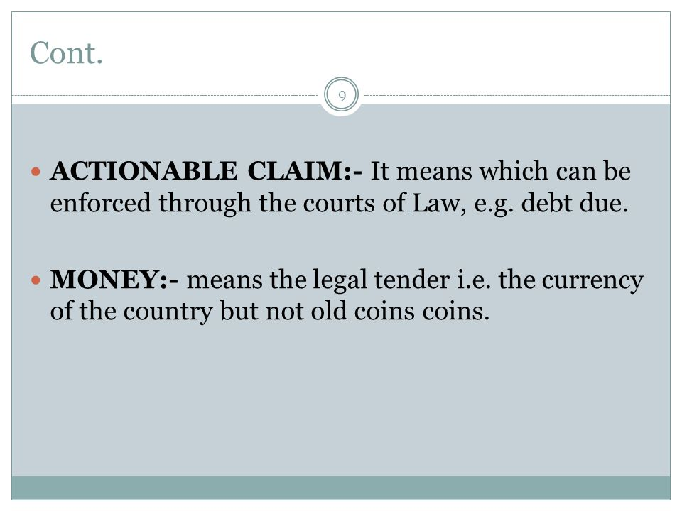 Cont.9 ACTIONABLE CLAIM:- It means which can be enforced through the courts of Law, e.g.
