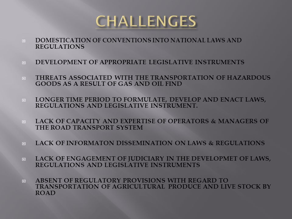 DOMESTICATION OF CONVENTIONS INTO NATIONAL LAWS AND REGULATIONS DEVELOPMENT OF APPROPRIATE LEGISLATIVE INSTRUMENTS THREATS ASSOCIATED WITH THE TRANSPORTATION OF HAZARDOUS GOODS AS A RESULT OF GAS AND OIL FIND LONGER TIME PERIOD TO FORMULATE, DEVELOP AND ENACT LAWS, REGULATIONS AND LEGISLATIVE INSTRUMENT.