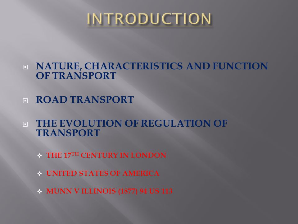 NATURE, CHARACTERISTICS AND FUNCTION OF TRANSPORT ROAD TRANSPORT THE EVOLUTION OF REGULATION OF TRANSPORT THE 17 TH CENTURY IN LONDON UNITED STATES OF AMERICA MUNN V ILLINOIS (1877) 94 US 113