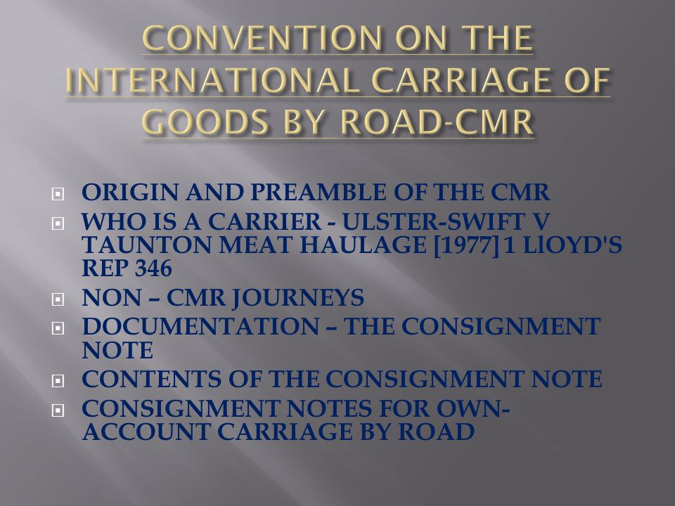 ORIGIN AND PREAMBLE OF THE CMR WHO IS A CARRIER - ULSTER-SWIFT V TAUNTON MEAT HAULAGE [1977] 1 LlOYD S REP 346 NON – CMR JOURNEYS DOCUMENTATION – THE CONSIGNMENT NOTE CONTENTS OF THE CONSIGNMENT NOTE CONSIGNMENT NOTES FOR OWN- ACCOUNT CARRIAGE BY ROAD