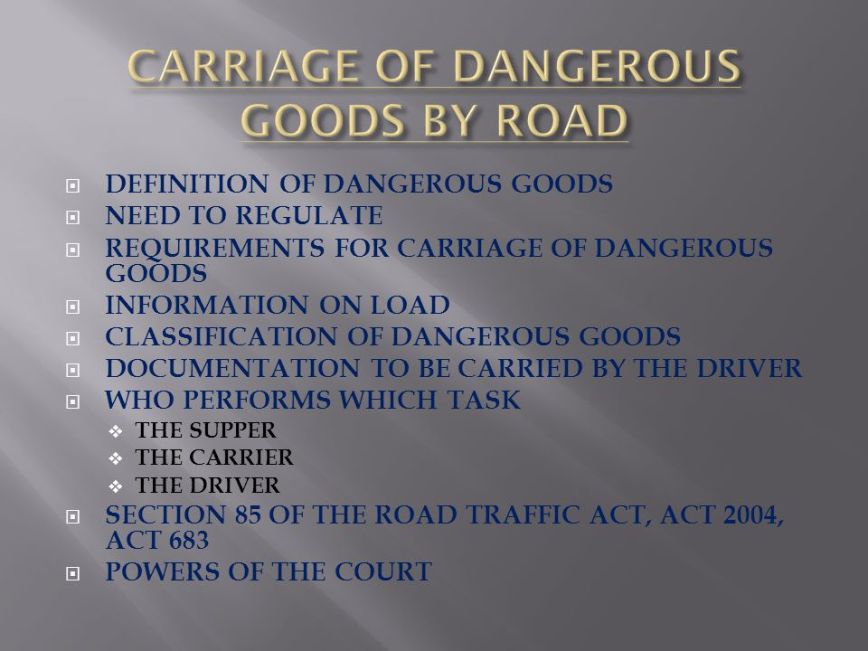 DEFINITION OF DANGEROUS GOODS NEED TO REGULATE REQUIREMENTS FOR CARRIAGE OF DANGEROUS GOODS INFORMATION ON LOAD CLASSIFICATION OF DANGEROUS GOODS DOCUMENTATION TO BE CARRIED BY THE DRIVER WHO PERFORMS WHICH TASK THE SUPPER THE CARRIER THE DRIVER SECTION 85 OF THE ROAD TRAFFIC ACT, ACT 2004, ACT 683 POWERS OF THE COURT