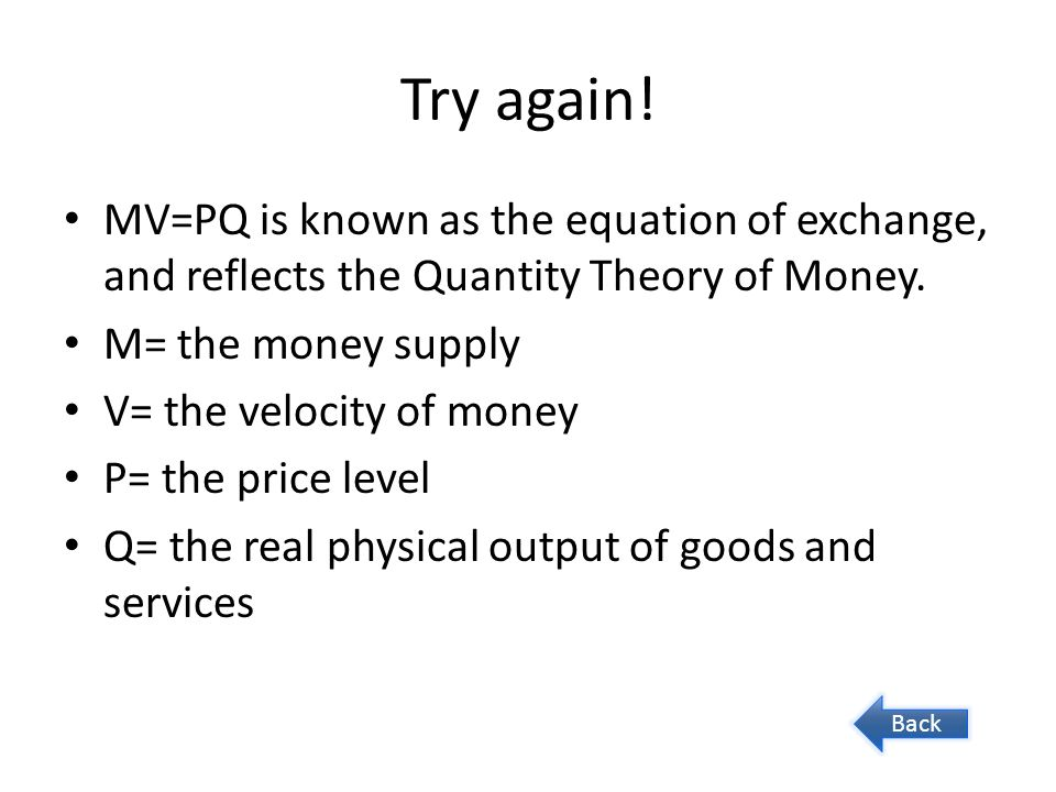 Try again! MV=PQ is known as the equation of exchange, and reflects the Quantity Theory of Money. M= the money supply V= the velocity of money P= the