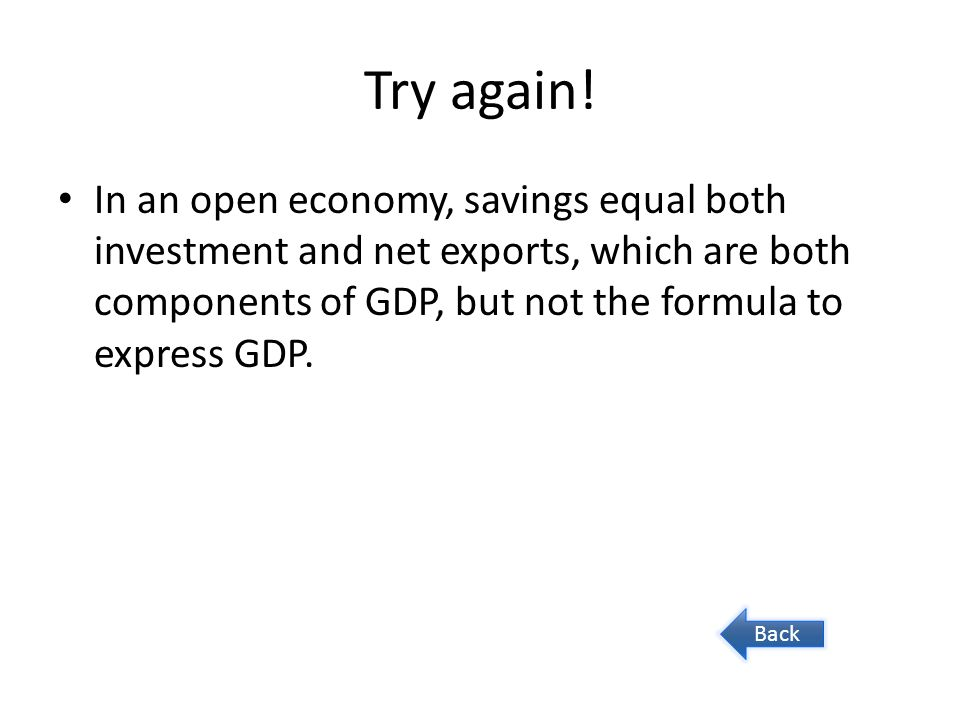 Try again! In an open economy, savings equal both investment and net exports, which are both components of GDP, but not the formula to express GDP. Ba