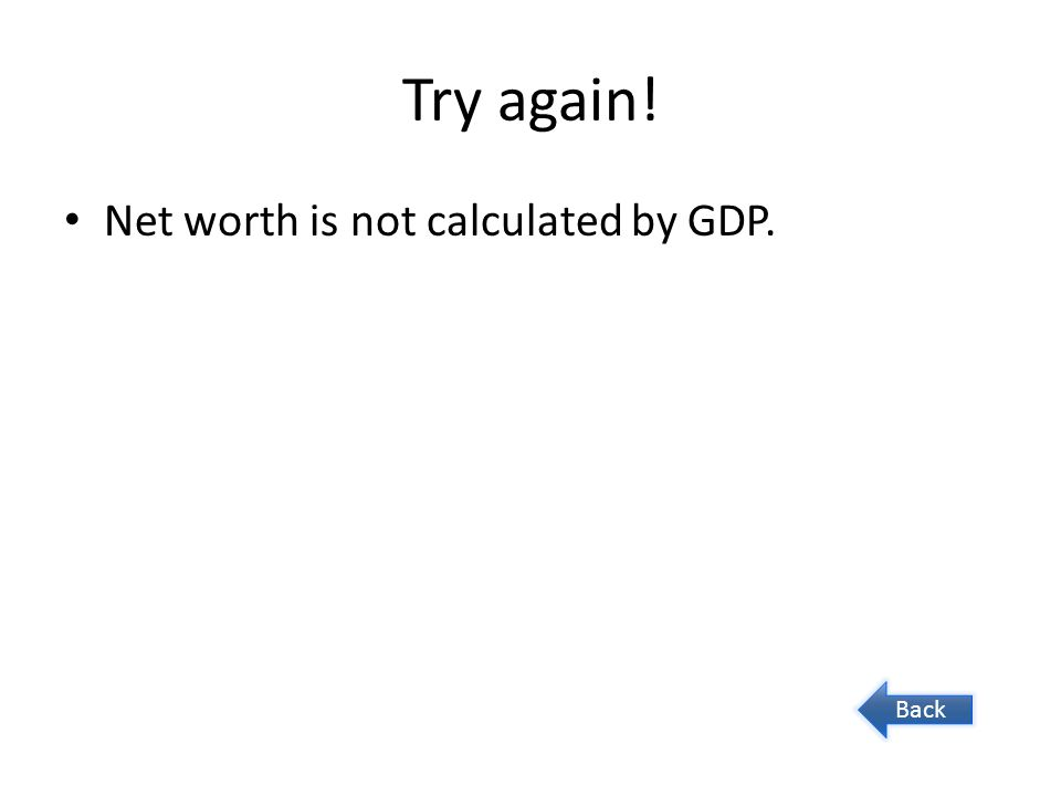 Try again! Net worth is not calculated by GDP. Back
