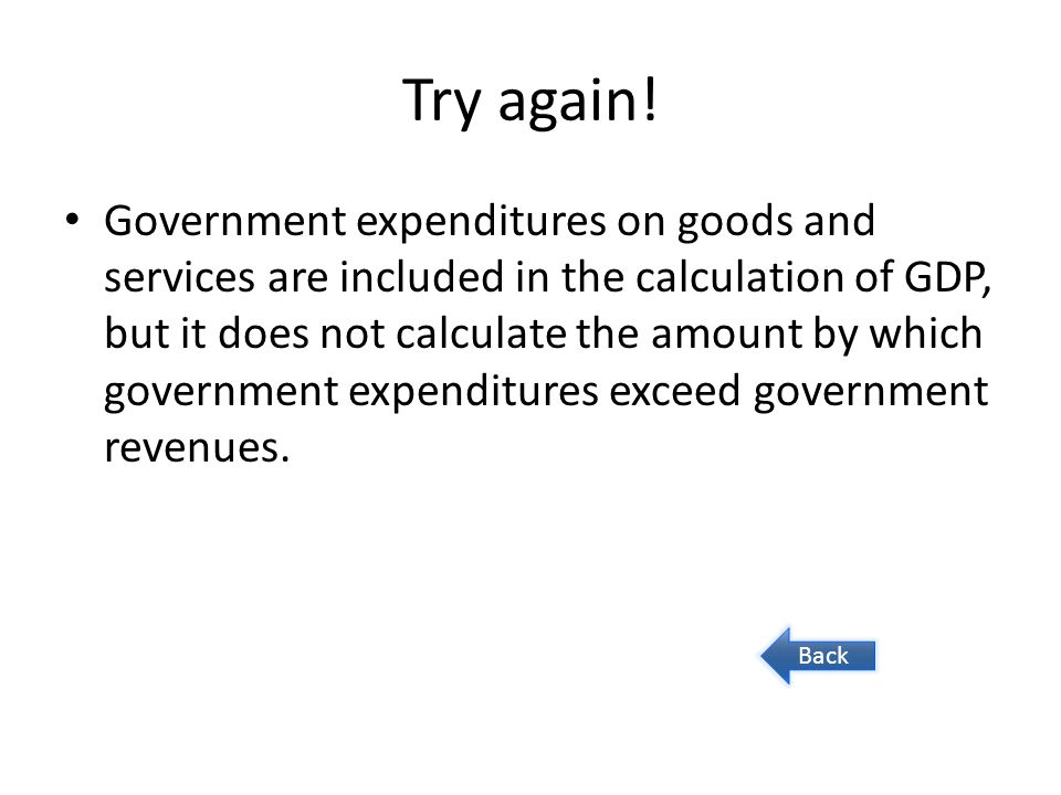 Try again! Government expenditures on goods and services are included in the calculation of GDP, but it does not calculate the amount by which governm