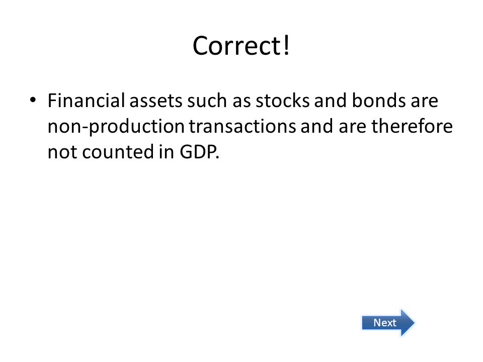 Correct! Financial assets such as stocks and bonds are non-production transactions and are therefore not counted in GDP. Next