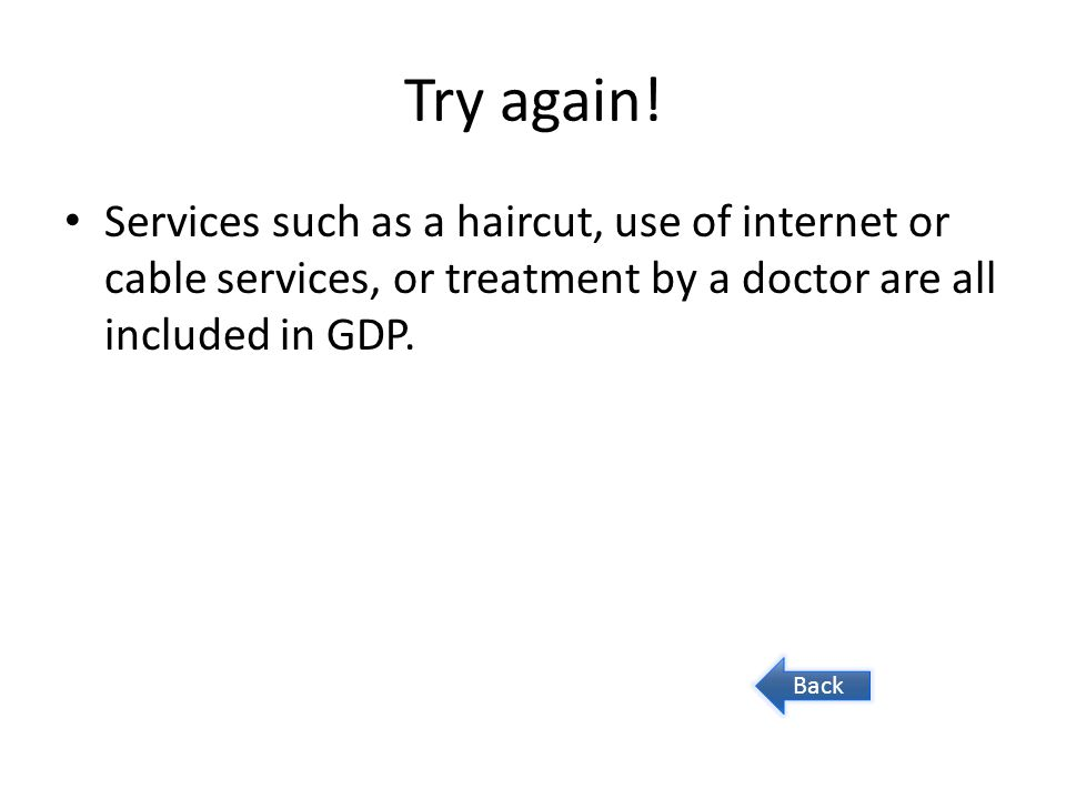 Try again! Services such as a haircut, use of internet or cable services, or treatment by a doctor are all included in GDP. Back