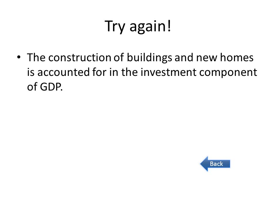 Try again! The construction of buildings and new homes is accounted for in the investment component of GDP. Back