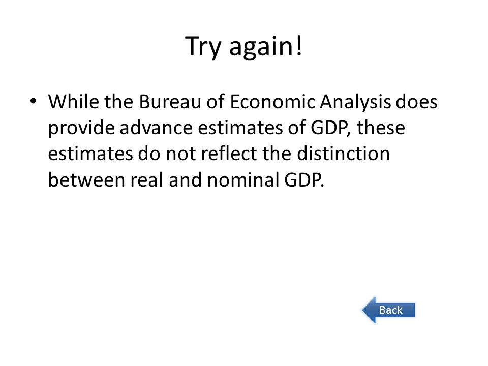 Try again! While the Bureau of Economic Analysis does provide advance estimates of GDP, these estimates do not reflect the distinction between real an
