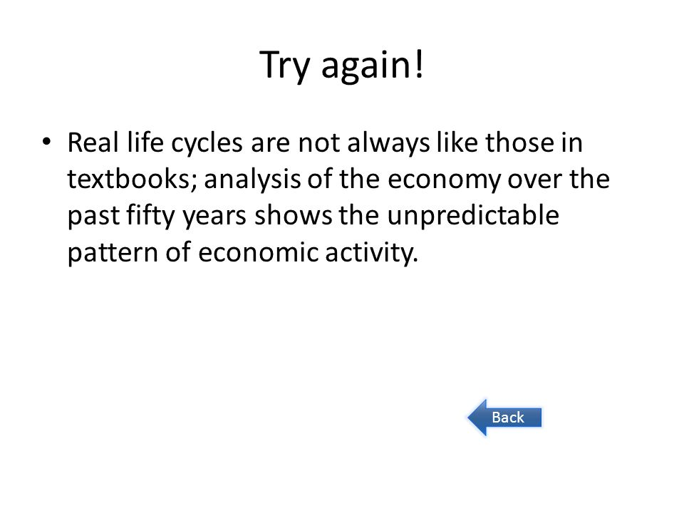Try again! Real life cycles are not always like those in textbooks; analysis of the economy over the past fifty years shows the unpredictable pattern