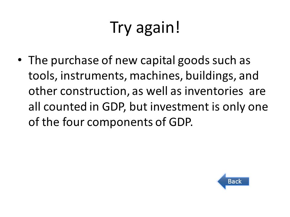 Try again! The purchase of new capital goods such as tools, instruments, machines, buildings, and other construction, as well as inventories are all c