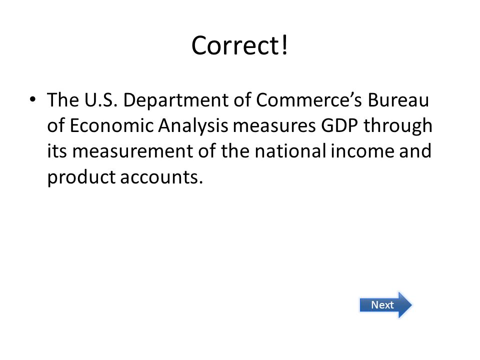 Correct! The U.S. Department of Commerces Bureau of Economic Analysis measures GDP through its measurement of the national income and product accounts