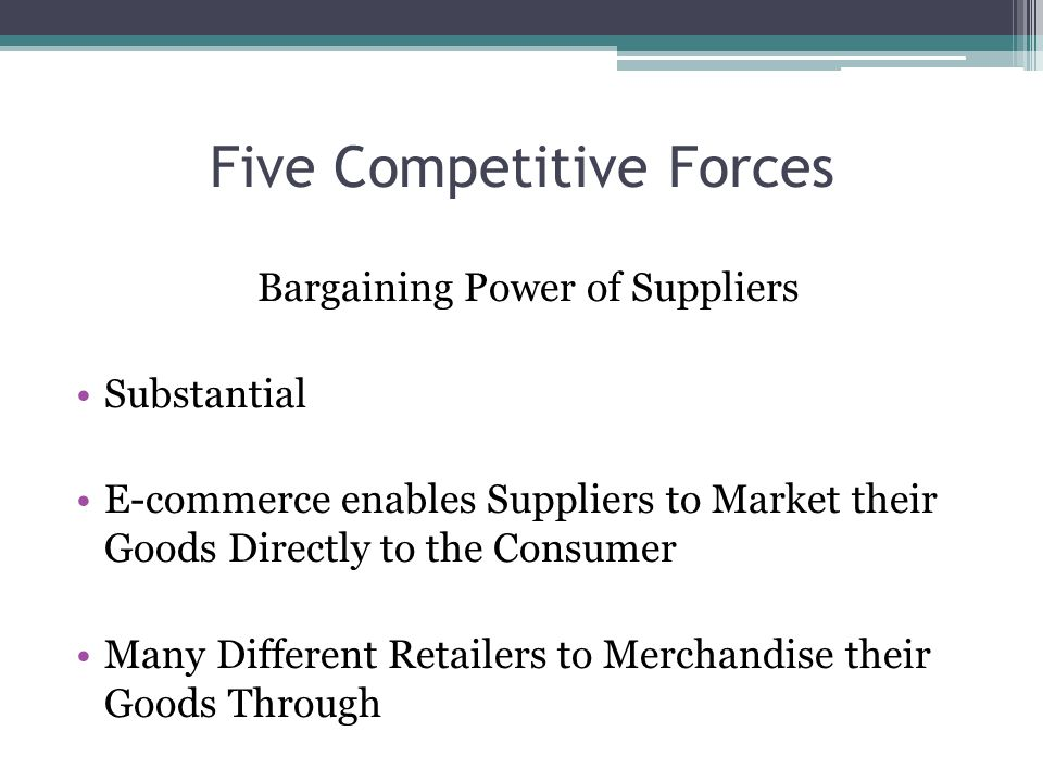 Five Competitive Forces Bargaining Power of Suppliers Substantial E-commerce enables Suppliers to Market their Goods Directly to the Consumer Many Dif