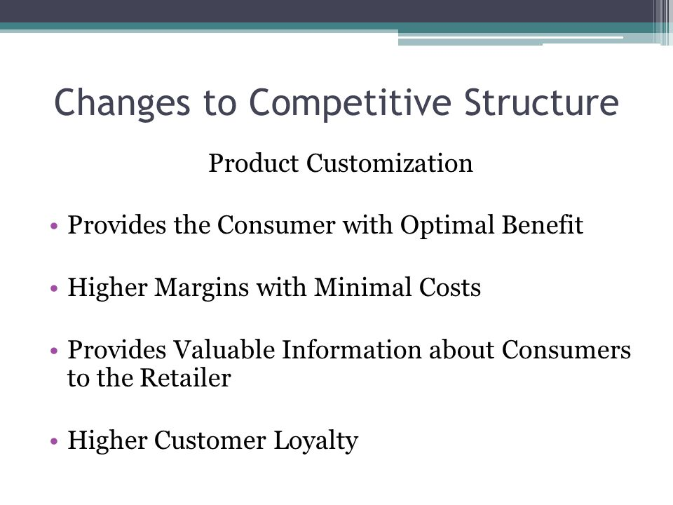 Changes to Competitive Structure Product Customization Provides the Consumer with Optimal Benefit Higher Margins with Minimal Costs Provides Valuable Information about Consumers to the Retailer Higher Customer Loyalty