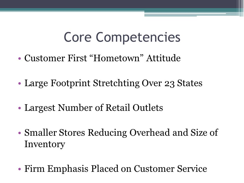 Core Competencies Customer First Hometown Attitude Large Footprint Stretchting Over 23 States Largest Number of Retail Outlets Smaller Stores Reducing Overhead and Size of Inventory Firm Emphasis Placed on Customer Service