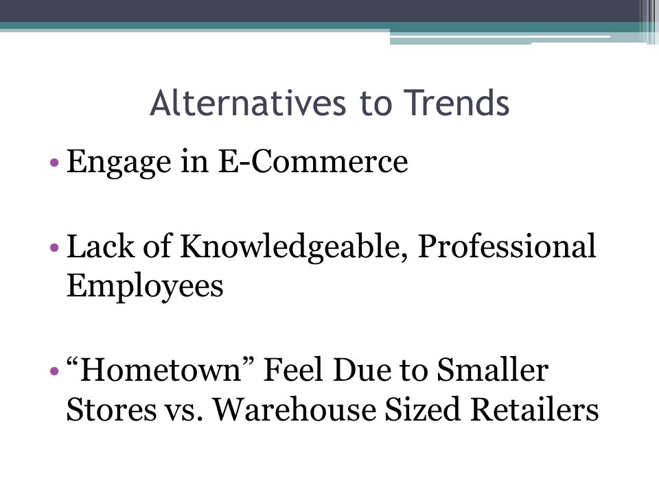 Alternatives to Trends Engage in E-Commerce Lack of Knowledgeable, Professional Employees Hometown Feel Due to Smaller Stores vs. Warehouse Sized Reta