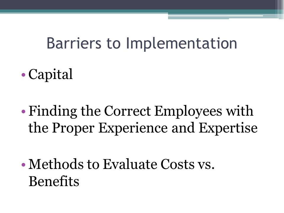 Barriers to Implementation Capital Finding the Correct Employees with the Proper Experience and Expertise Methods to Evaluate Costs vs. Benefits