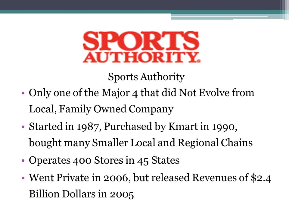 Sports Authority Only one of the Major 4 that did Not Evolve from Local, Family Owned Company Started in 1987, Purchased by Kmart in 1990, bought many Smaller Local and Regional Chains Operates 400 Stores in 45 States Went Private in 2006, but released Revenues of $2.4 Billion Dollars in 2005