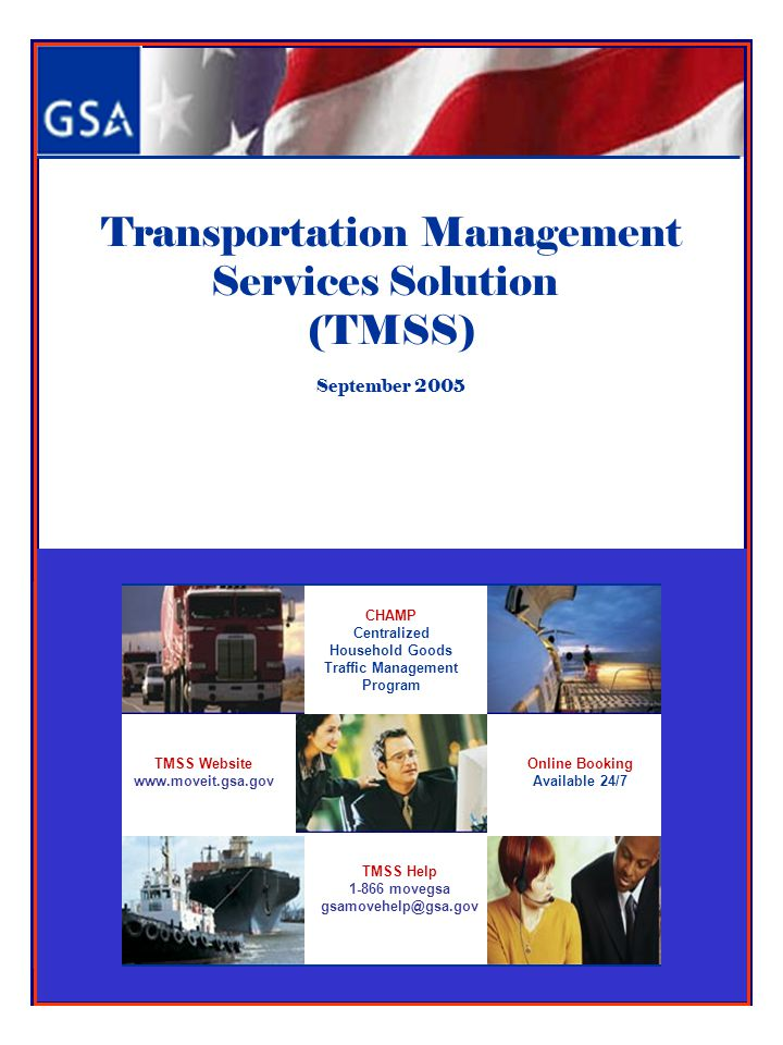 Transportation Management Services Solution (TMSS) September 2005 TMSS Help 1-866 movegsa gsamovehelp@gsa.gov CHAMP Centralized Household Goods Traffi