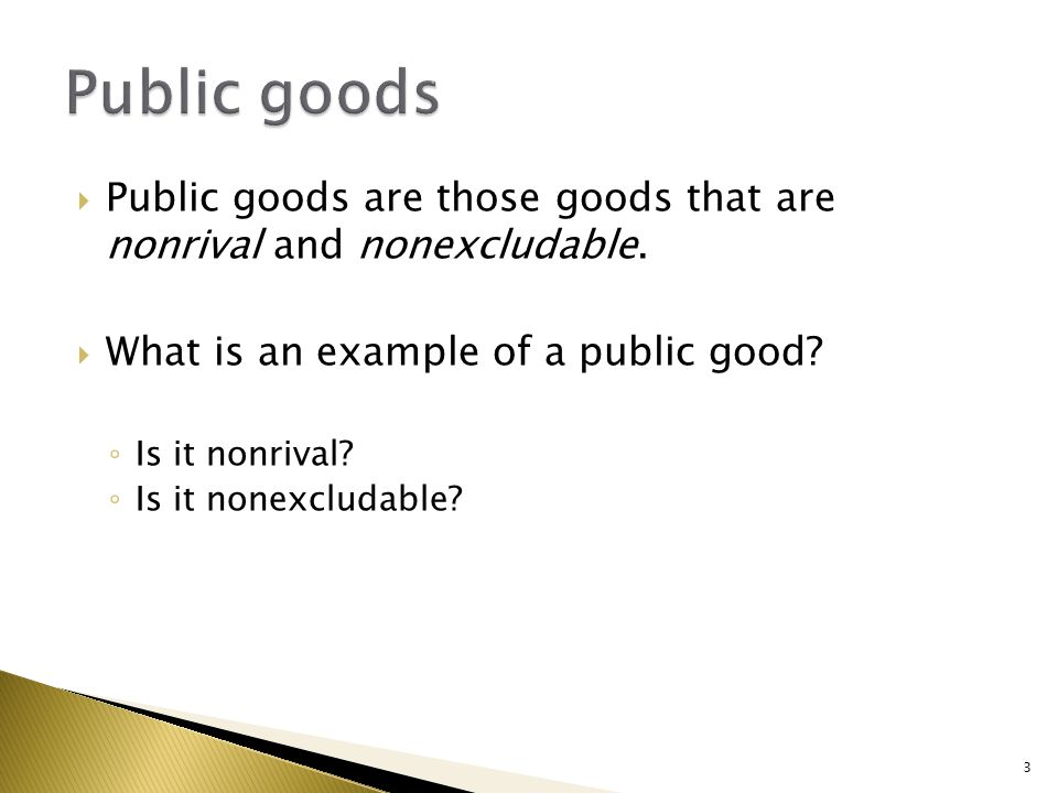 Public goods are those goods that are nonrival and nonexcludable. What is an example of a public good? Is it nonrival? Is it nonexcludable? 3